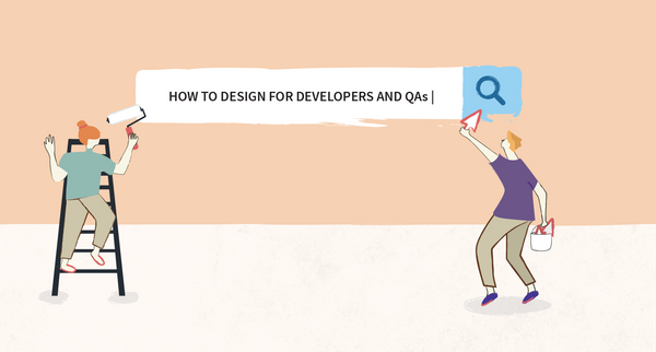 How to Design for Developers and QAs